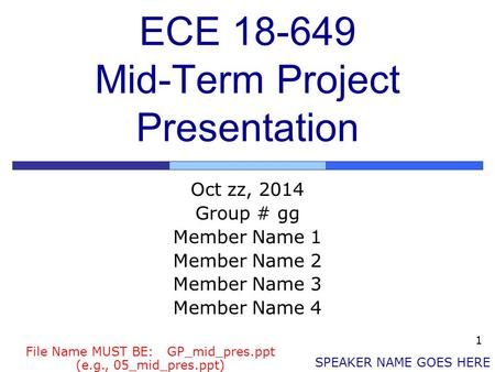 1 ECE 18-649 Mid-Term Project Presentation Oct zz, 2014 Group # gg Member Name 1 Member Name 2 Member Name 3 Member Name 4 SPEAKER NAME GOES HERE File.