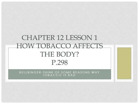 BELLRINGER-THINK OF SOME REASONS WHY TOBACCO IS BAD CHAPTER 12 LESSON 1 HOW TOBACCO AFFECTS THE BODY? P.298.