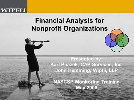 © 2004 Wipfli Young © 2005 Wipfli LLP Example Title Screen # 1 Example Sub Title Financial Analysis for Nonprofit Organizations Presented by: Karl Pnazek,