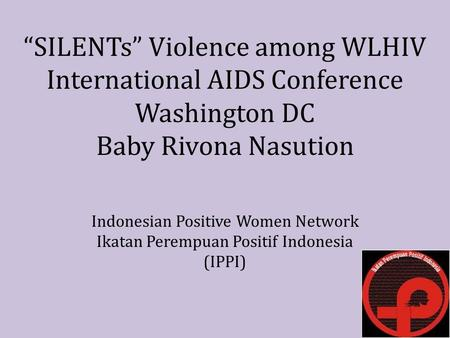 """SILENTs"" Violence among WLHIV International AIDS Conference Washington DC Baby Rivona Nasution Indonesian Positive Women Network Ikatan Perempuan Positif."