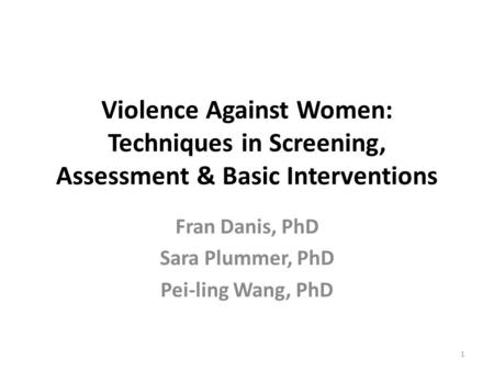 Violence Against Women: Techniques in Screening, Assessment & Basic Interventions Fran Danis, PhD Sara Plummer, PhD Pei-ling Wang, PhD 1.