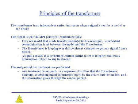 PSMILe development meetings Paris, September 19, 2002 The transformer is an independent entity that reacts when a signal is sent by a model or the driver.