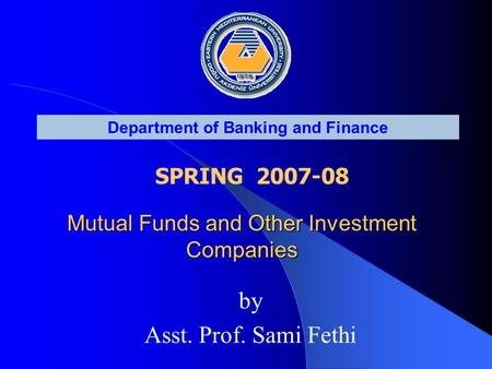 Department of Banking and Finance SPRING 2007-08 <strong>Mutual</strong> <strong>Funds</strong> and Other Investment Companies by Asst. Prof. Sami Fethi.