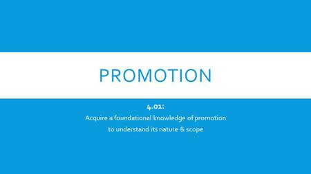 PROMOTION 4.01: Acquire a foundational knowledge of promotion to understand its nature & scope.