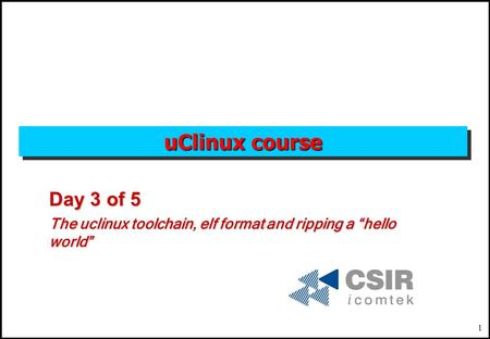 "1 uClinux course Day 3 of 5 The uclinux toolchain, elf format and ripping a ""hello world"""