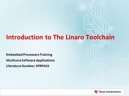 Introduction to The Linaro Toolchain Embedded Processors Training Multicore Software Applications Literature Number: SPRPXXX 1.