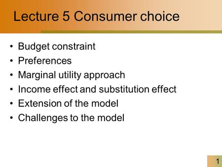1 Lecture 5 Consumer choice Budget constraint Preferences Marginal utility approach Income effect and substitution effect Extension of the model Challenges.