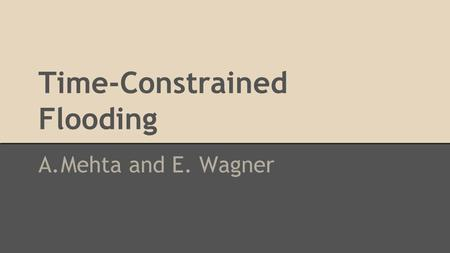 Time-Constrained Flooding A.Mehta and E. Wagner. Time-Constrained Flooding: Problem Definition ●Devise an algorithm that provides a subgraph containing.