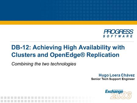 DB-12: Achieving High Availability with Clusters and OpenEdge® Replication Combining the two technologies Hugo Loera Chávez Senior Tech Support Engineer.