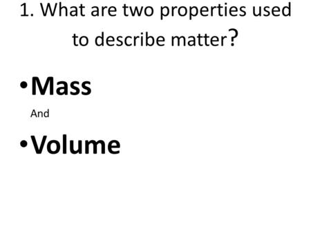 1. What are two properties used to describe matter?