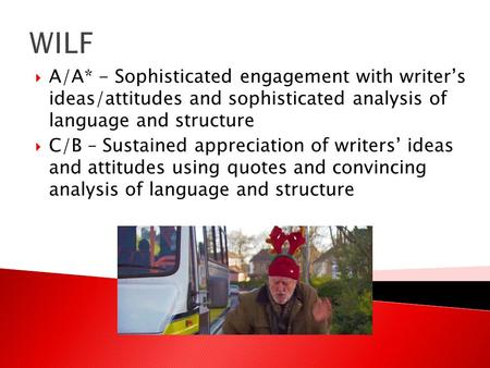 WILF  A/A* - Sophisticated engagement with writer's ideas/attitudes and sophisticated analysis of language and structure  C/B – Sustained appreciation.
