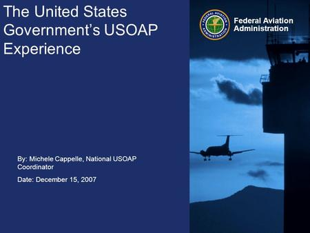 Federal Aviation Administration The United States Government's USOAP Experience By: Michele Cappelle, National USOAP Coordinator Date: December 15, 2007.