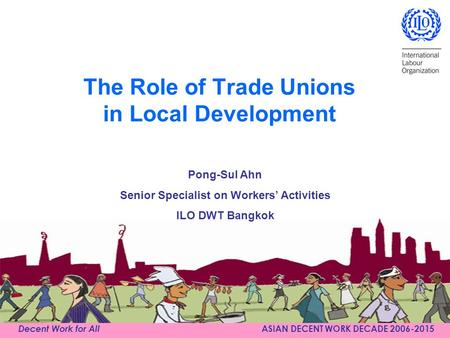 Decent Work for All ASIAN DECENT WORK DECADE 2006-2015 The Role of Trade Unions in Local Development Pong-Sul Ahn Senior Specialist on Workers' Activities.