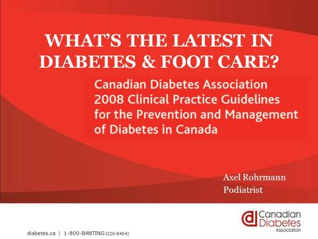 Diabetes.ca | 1-800-BANTING (226-8464) WHAT'S THE LATEST IN DIABETES & FOOT CARE? Axel Rohrmann Podiatrist.