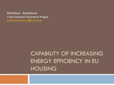 CAPABILITY OF INCREASING ENERGY EFFICIENCY IN EU HOUSING Nataliya Anisimova Czech Technical University in Prague