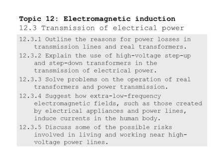 12.3.1 Outline the reasons for <strong>power</strong> losses in <strong>transmission</strong> lines and real transformers. 12.3.2 Explain the use of <strong>high</strong>-voltage step-up and step-down.