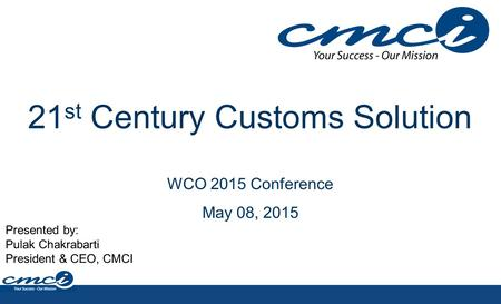 21 st Century Customs Solution WCO 2015 Conference May 08, 2015 Presented by: Pulak Chakrabarti President & CEO, CMCI.