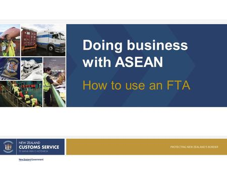 Doing business with ASEAN How to use an FTA. NEW ZEALAND CUSTOMS SERVICE Presentation overview 1. More detail on Rules of Origin 2. Look at factors to.