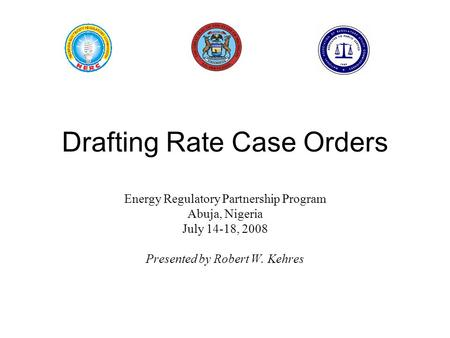 Drafting Rate Case Orders Energy Regulatory Partnership Program Abuja, Nigeria July 14-18, 2008 Presented by Robert W. Kehres.