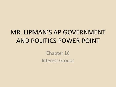 MR. LIPMAN'S AP GOVERNMENT AND POLITICS POWER POINT Chapter 16 Interest Groups.