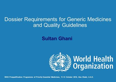 Sultan Ghani WHO Prequalification Programme of Priority Essential Medicines, 11-13 October 2010, Abu Dhabi, U.A.E. Dossier Requirements for Generic Medicines.