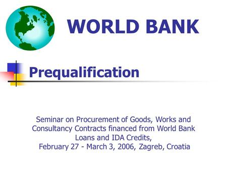 Prequalification WORLD BANK Seminar on Procurement of Goods, Works and Consultancy Contracts financed from World Bank Loans and IDA Credits, February 27.
