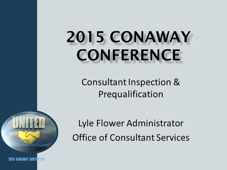 2015 CONAWAY CONFERENCE Consultant Inspection & Prequalification Lyle Flower Administrator Office of Consultant Services.