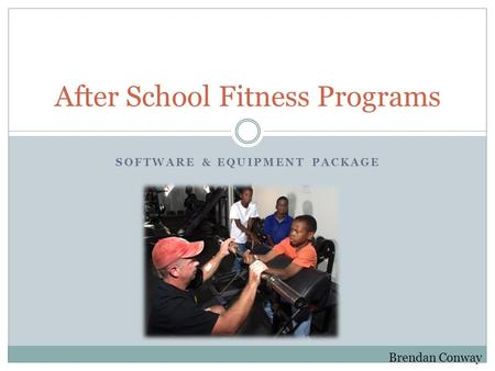 SOFTWARE & EQUIPMENT PACKAGE After School Fitness Programs Brendan Conway.