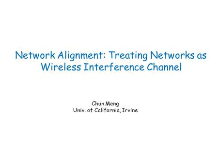 Network Alignment: Treating Networks as Wireless Interference Channel Chun Meng Univ. of California, Irvine.