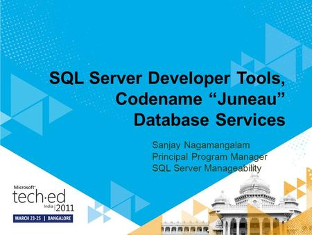 "SQL Server Developer Tools, Codename ""Juneau"" Database Services Sanjay Nagamangalam Principal Program Manager SQL Server Manageability."