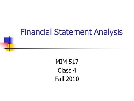 Financial Statement Analysis MIM 517 Class 4 Fall 2010.