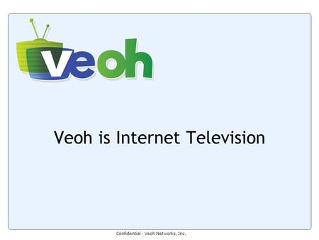 Confidential - Veoh Networks, Inc. Veoh is Internet Television.