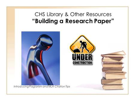 "CHS Library & Other Resources ""Building a Research Paper"" Introducing Plagiarism and MLA Citation Tips."
