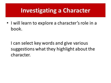 Investigating a Character I will learn to explore a character's role in a book. I can select key words and give various suggestions what they highlight.