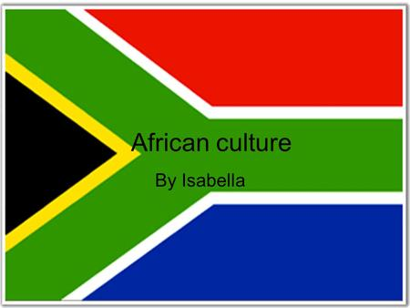 African culture By Isabella. Africa is the second largest continent in the world, measuring from the North to the South it is 2,500 miles long. There.