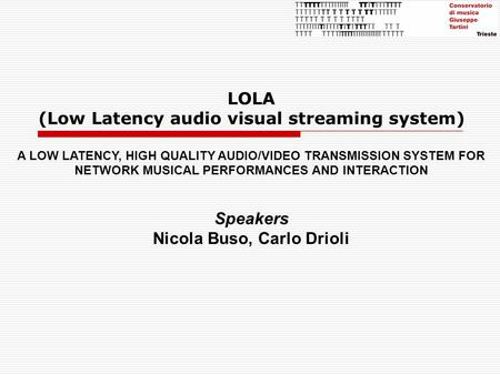 LOLA (Low Latency audio visual streaming system) A LOW LATENCY, HIGH QUALITY AUDIO/VIDEO TRANSMISSION SYSTEM FOR NETWORK MUSICAL PERFORMANCES AND INTERACTION.