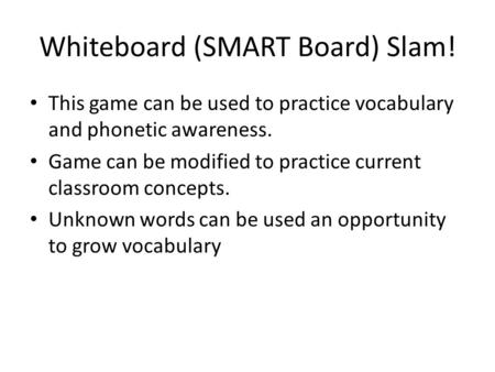 Whiteboard (SMART Board) Slam! This game can be used to practice vocabulary and phonetic awareness. Game can be modified to practice current classroom.