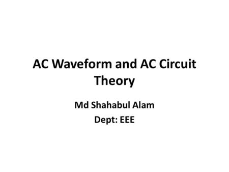 AC Waveform and AC Circuit Theory Md Shahabul Alam Dept: EEE.