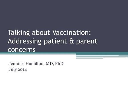 Talking about Vaccination: Addressing patient & parent concerns Jennifer Hamilton, MD, PhD July 2014.