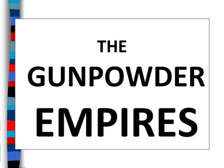 "THE GUNPOWDER EMPIRES Essential Question: What were the achievements of the ""Gunpowder Empires"" of the Ottomans, Safavids, and Mughals?"