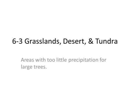 6-3 Grasslands, Desert, & Tundra Areas with too little precipitation for large trees.