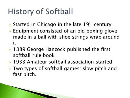  Started in Chicago in the late 19 th century  Equipment consisted of an old boxing glove made in a ball with shoe strings wrap around it  1889 George.