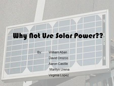 Why Not Use Solar Power?? By: William Aban David Orozco Aaron Castile Marilyn Urena Virginia Lopez.