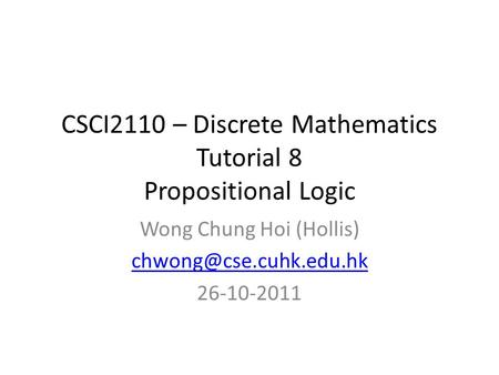CSCI2110 – Discrete Mathematics Tutorial 8 Propositional Logic Wong Chung Hoi (Hollis) 26-10-2011.