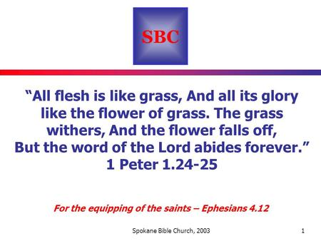 "SBC For the equipping of the saints – Ephesians 4.12 Spokane Bible Church, 20031 ""All flesh is like grass, And all its glory like the flower of grass."
