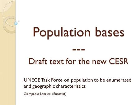 Population bases --- Draft text for the new CESR UNECE Task Force on population to be enumerated and geographic characteristics Giampaolo Lanzieri (Eurostat)