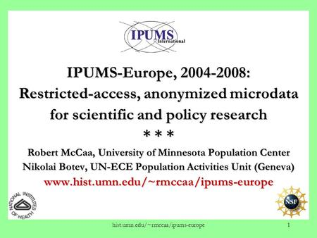 Hist.umn.edu/~rmccaa/ipums-europe1 IPUMS-Europe, 2004-2008: Restricted-access, anonymized microdata for scientific and policy research * * * Robert McCaa,
