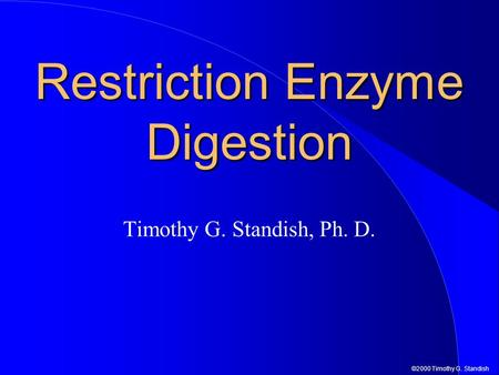 ©2000 Timothy G. Standish Restriction Enzyme Digestion Timothy G. Standish, Ph. D.