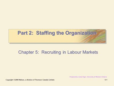 Copyright © 2008 Nelson, a division of Thomson Canada Limited.5–15–1 Part 2: Staffing the Organization Chapter 5: Recruiting in Labour Markets Prepared.
