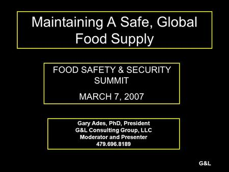 G&L Maintaining A Safe, Global Food Supply FOOD SAFETY & SECURITY SUMMIT MARCH 7, 2007 Gary Ades, PhD, President G&L Consulting Group, LLC Moderator and.